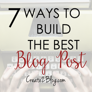 7 Ways To Build The Best Blog Post